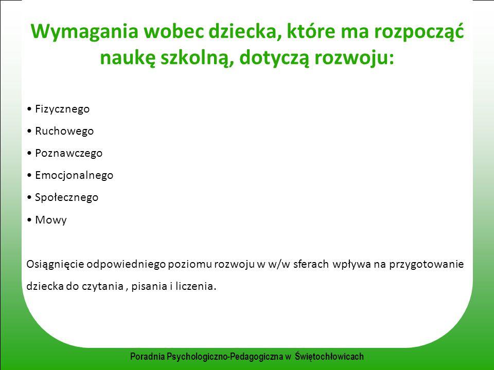 Poradnia Psychologiczno-Pedagogiczna w Świętochłowicach Wymagania wobec dziecka, które ma rozpocząć naukę szkolną, dotyczą rozwoju: Fizycznego Ruchowe