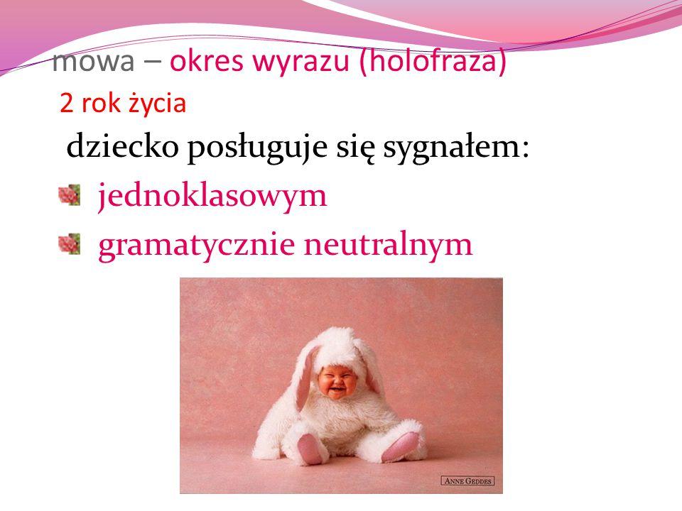 mowa – okres wyrazu (holofraza) 2 rok życia dziecko posługuje się sygnałem: jednoklasowym gramatycznie neutralnym
