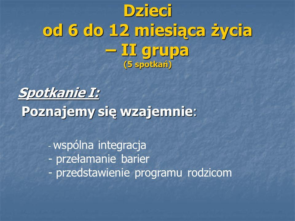 Dzieci od 6 do 12 miesiąca życia – II grupa (5 spotkań) Spotkanie I: Poznajemy się wzajemnie: Poznajemy się wzajemnie: - wspólna integracja - przełama