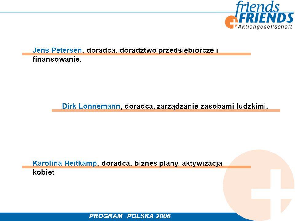 PROGRAM POLSKA 2006 Jens Petersen, doradca, doradztwo przedsiębiorcze i finansowanie. Karolina Heitkamp, doradca, biznes plany, aktywizacja kobiet Dir