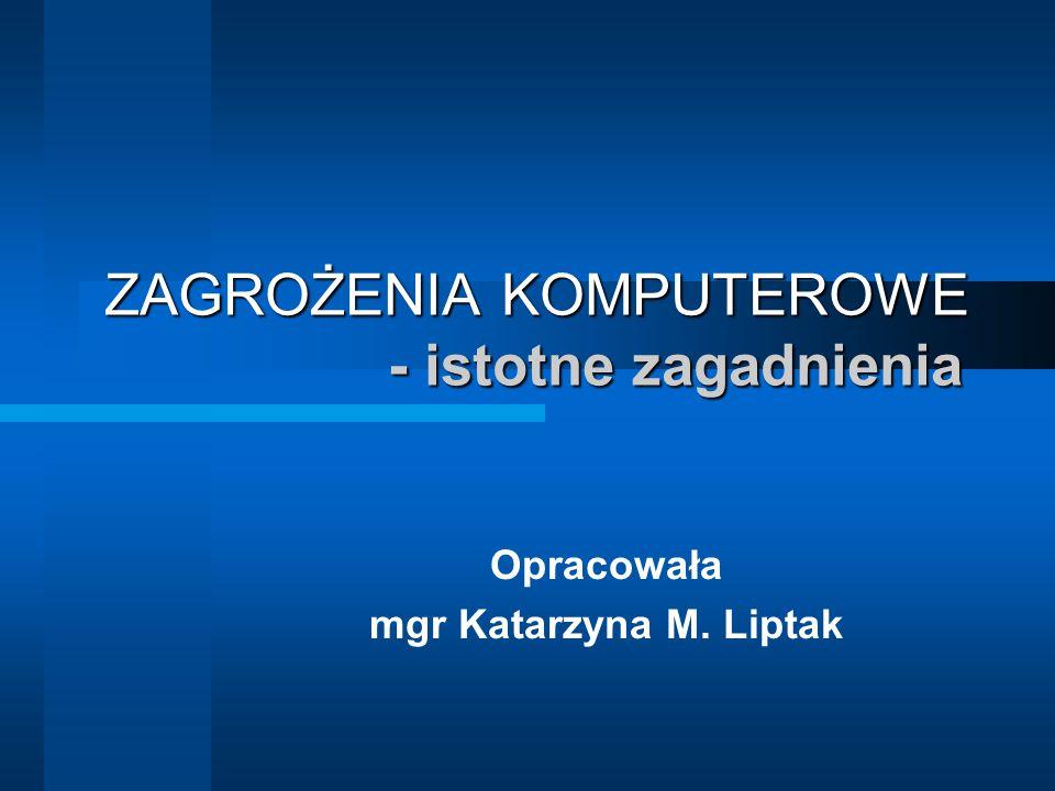 ZAGROŻENIA KOMPUTEROWE - istotne zagadnienia Opracowała mgr Katarzyna M. Liptak