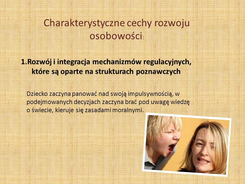 Charakterystyczne cechy rozwoju osobowości : 1.Rozwój i integracja mechanizmów regulacyjnych, które są oparte na strukturach poznawczych Dziecko zaczy