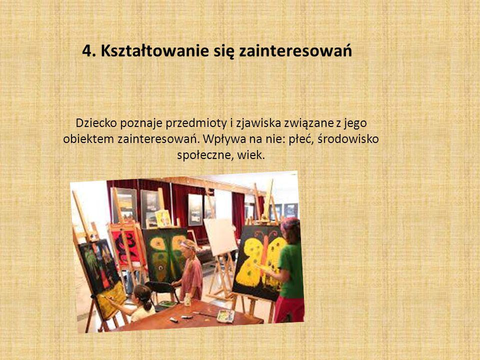 4. Kształtowanie się zainteresowań Dziecko poznaje przedmioty i zjawiska związane z jego obiektem zainteresowań. Wpływa na nie: płeć, środowisko społe