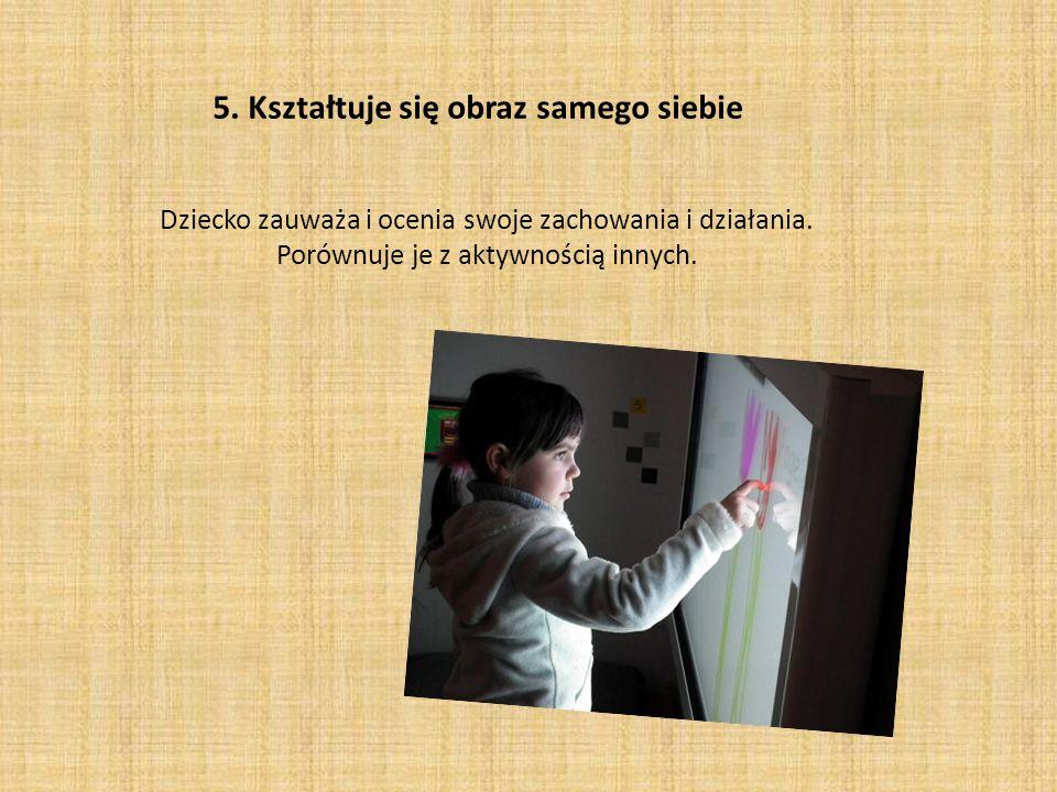 5. Kształtuje się obraz samego siebie Dziecko zauważa i ocenia swoje zachowania i działania. Porównuje je z aktywnością innych.
