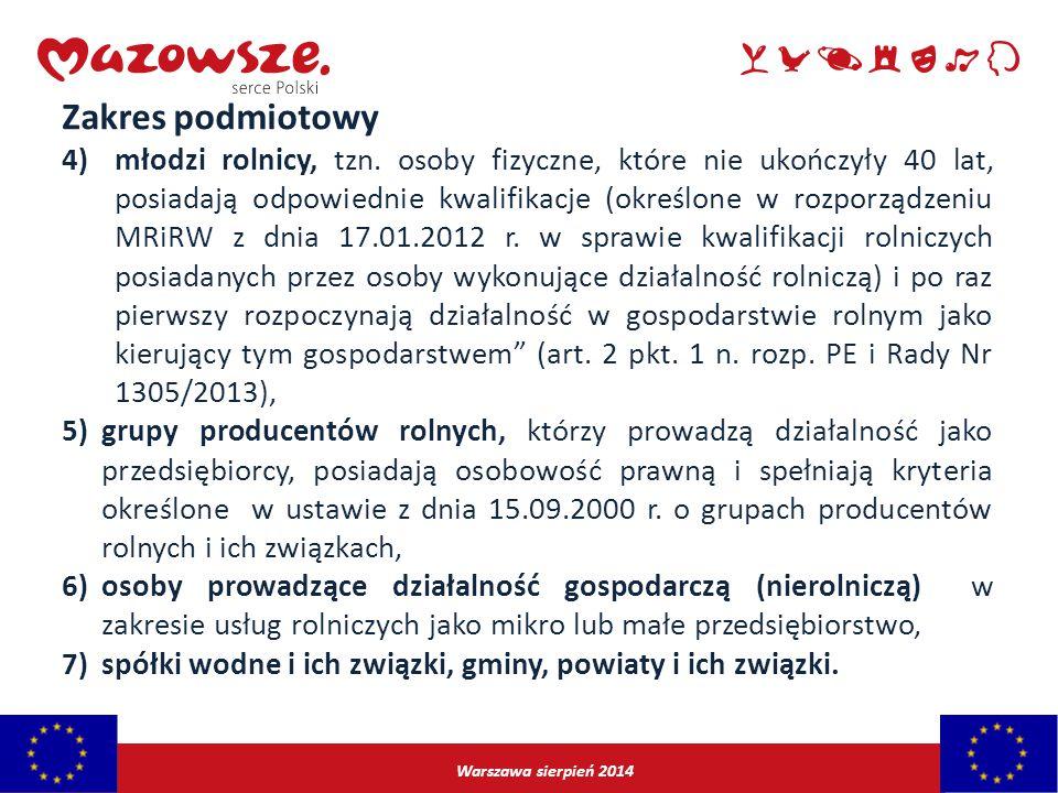 Warszawa sierpień 2014 Zakres podmiotowy 4)młodzi rolnicy, tzn. osoby fizyczne, które nie ukończyły 40 lat, posiadają odpowiednie kwalifikacje (określ