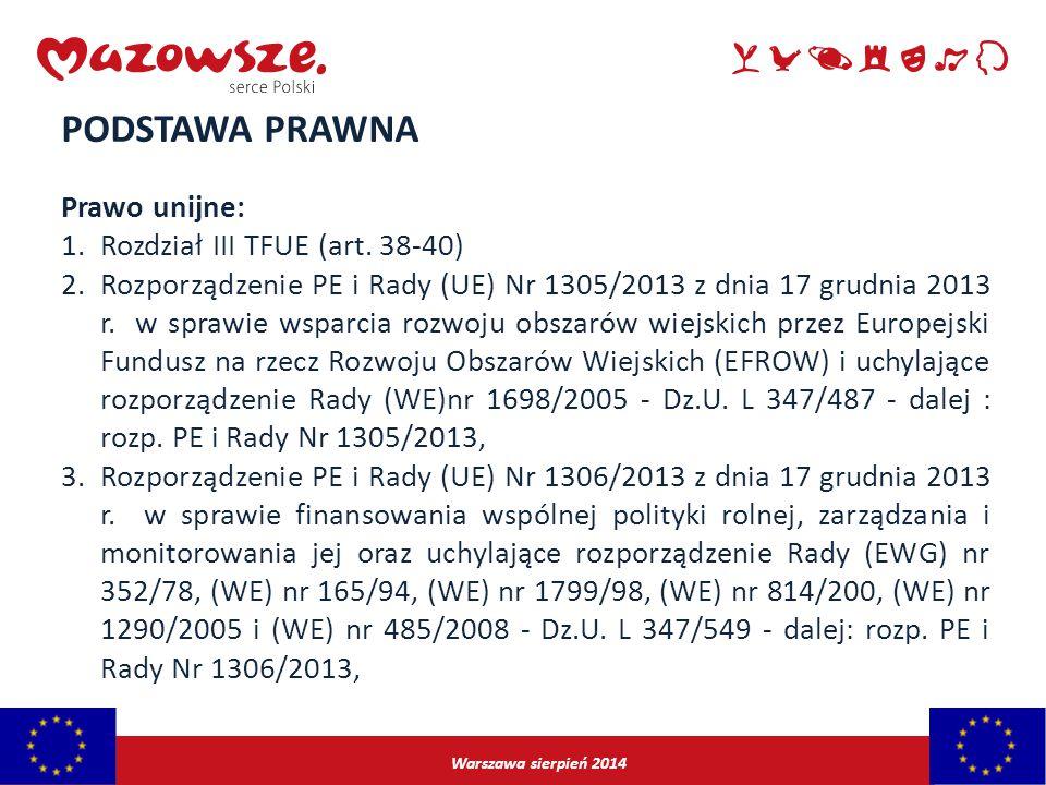 Warszawa sierpień 2014 PODSTAWA PRAWNA Prawo unijne: 1.Rozdział III TFUE (art. 38-40) 2.Rozporządzenie PE i Rady (UE) Nr 1305/2013 z dnia 17 grudnia 2