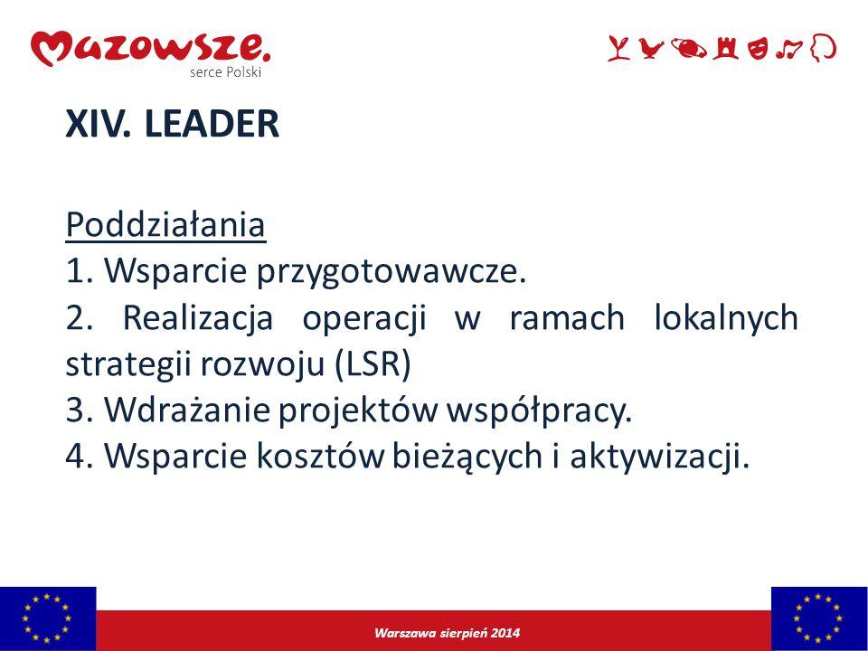 Warszawa sierpień 2014 XIV. LEADER Poddziałania 1. Wsparcie przygotowawcze. 2. Realizacja operacji w ramach lokalnych strategii rozwoju (LSR) 3. Wdraż