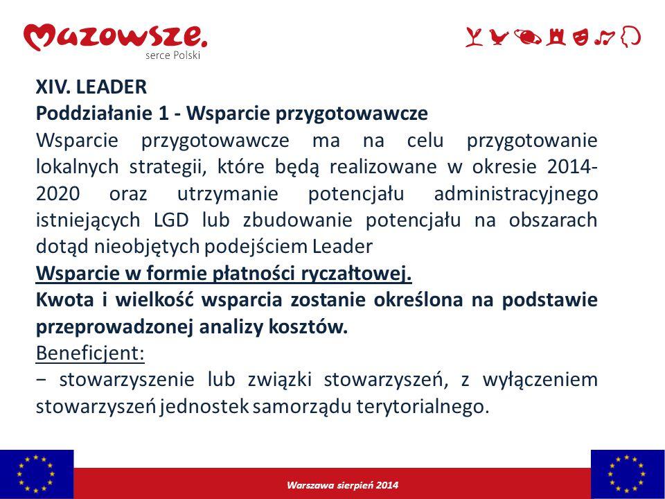 Warszawa sierpień 2014 XIV. LEADER Poddziałanie 1 - Wsparcie przygotowawcze Wsparcie przygotowawcze ma na celu przygotowanie lokalnych strategii, któr