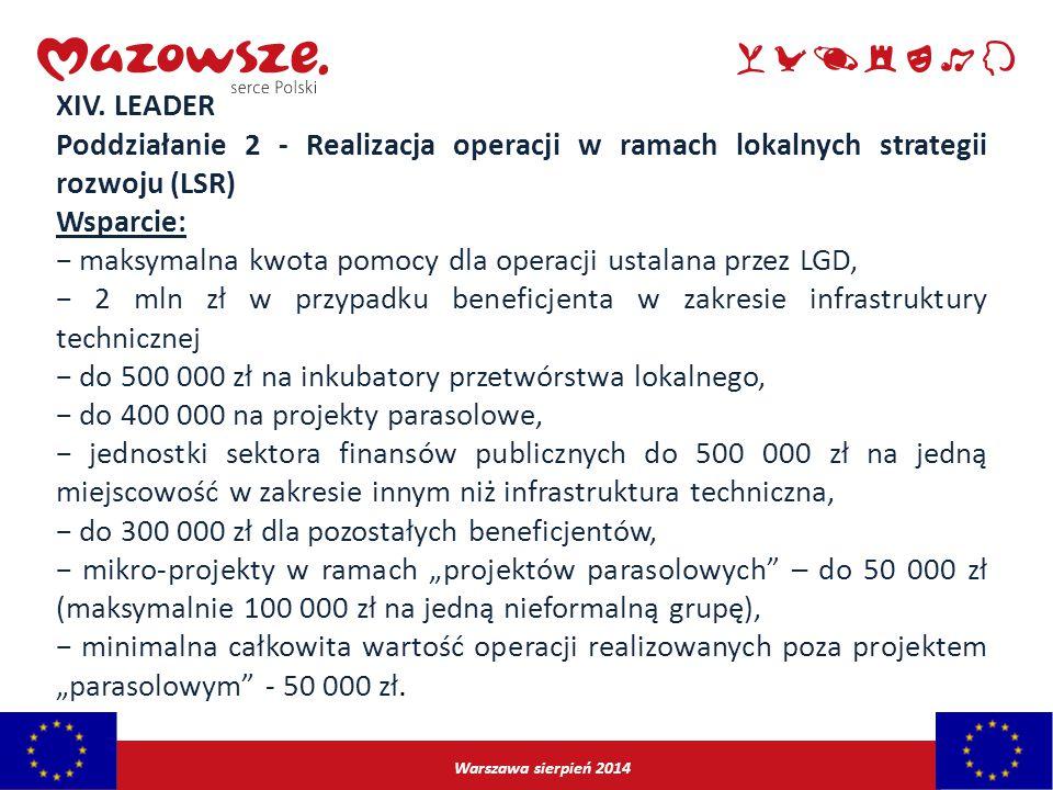 Warszawa sierpień 2014 XIV. LEADER Poddziałanie 2 - Realizacja operacji w ramach lokalnych strategii rozwoju (LSR) Wsparcie: − maksymalna kwota pomocy