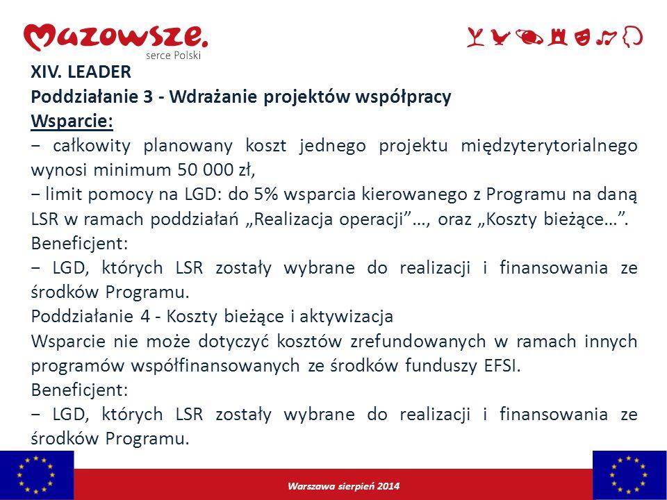 Warszawa sierpień 2014 XIV. LEADER Poddziałanie 3 - Wdrażanie projektów współpracy Wsparcie: − całkowity planowany koszt jednego projektu międzyteryto
