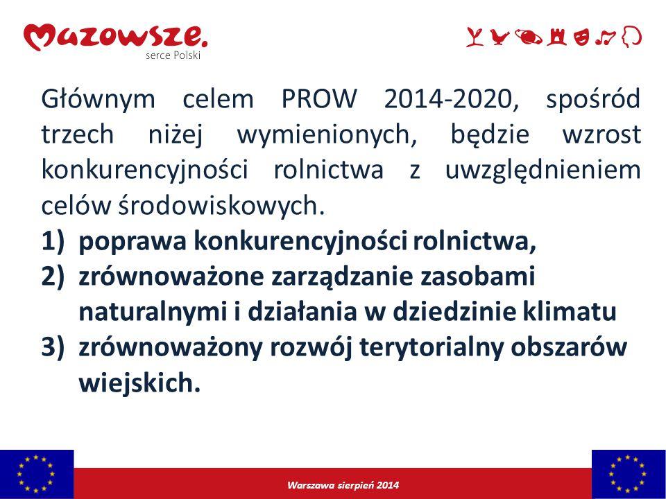 Warszawa sierpień 2014 Głównym celem PROW 2014-2020, spośród trzech niżej wymienionych, będzie wzrost konkurencyjności rolnictwa z uwzględnieniem celó