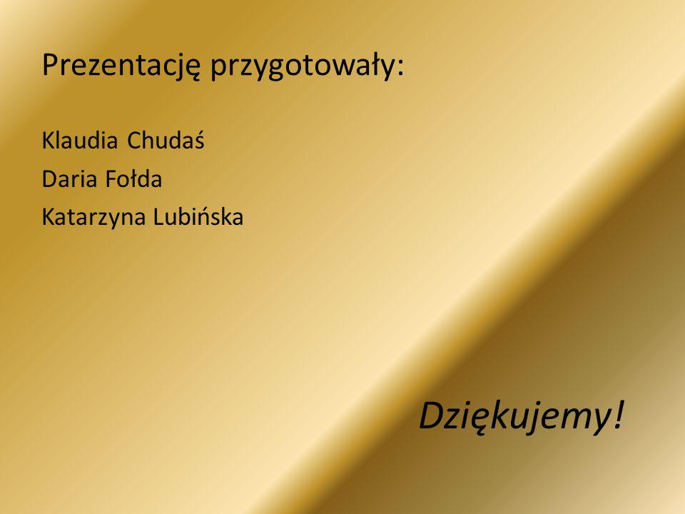 Prezentację przygotowały: Klaudia Chudaś Daria Fołda Katarzyna Lubińska Dziękujemy!