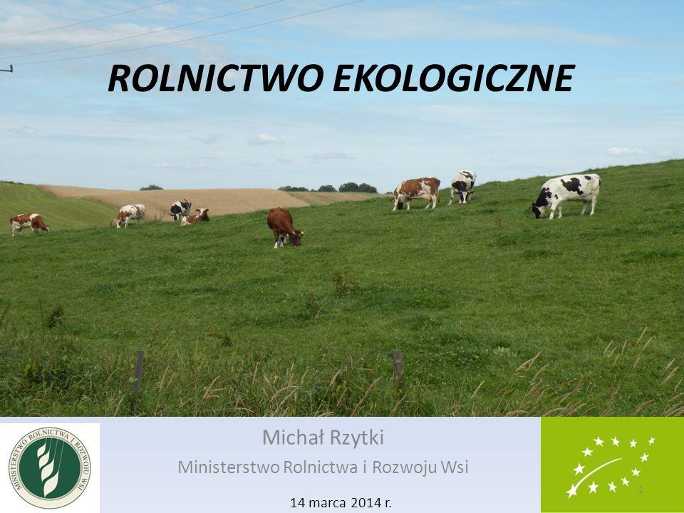 ROLNICTWO EKOLOGICZNE Michał Rzytki Ministerstwo Rolnictwa i Rozwoju Wsi 14 marca 2014 r. 1