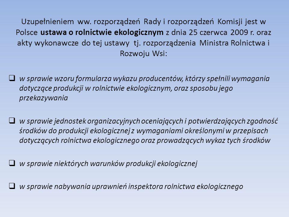 Uzupełnieniem ww. rozporządzeń Rady i rozporządzeń Komisji jest w Polsce ustawa o rolnictwie ekologicznym z dnia 25 czerwca 2009 r. oraz akty wykonawc