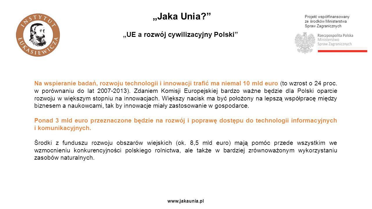 """Projekt współfinansowany ze środków Ministerstwa Spraw Zagranicznych www.jakaunia.pl """"Jaka Unia """"UE a rozwój cywilizacyjny Polski Na wspieranie badań, rozwoju technologii i innowacji trafić ma niemal 10 mld euro (to wzrost o 24 proc."""