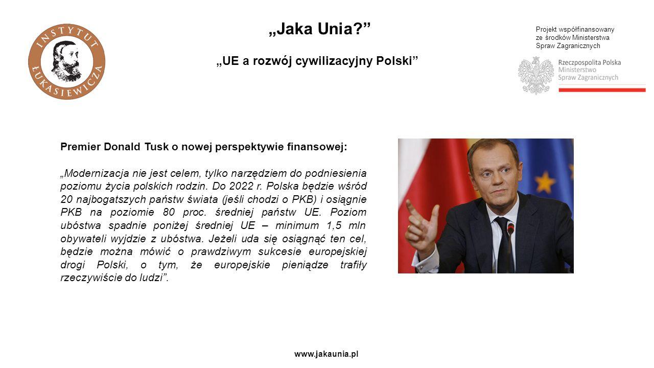 """Projekt współfinansowany ze środków Ministerstwa Spraw Zagranicznych www.jakaunia.pl """"Jaka Unia """"UE a rozwój cywilizacyjny Polski Premier Donald Tusk o nowej perspektywie finansowej: """"Modernizacja nie jest celem, tylko narzędziem do podniesienia poziomu życia polskich rodzin."""