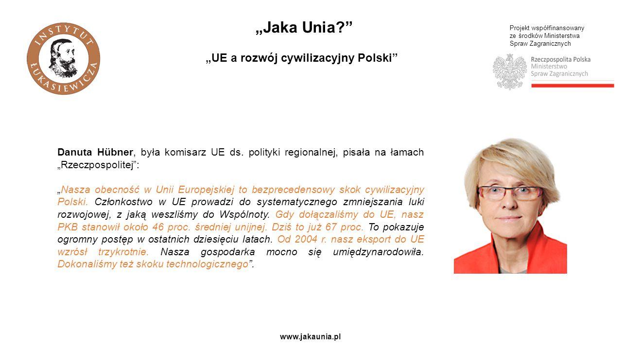 """Projekt współfinansowany ze środków Ministerstwa Spraw Zagranicznych www.jakaunia.pl """"Jaka Unia?"""" """"UE a rozwój cywilizacyjny Polski"""" Danuta Hübner, by"""