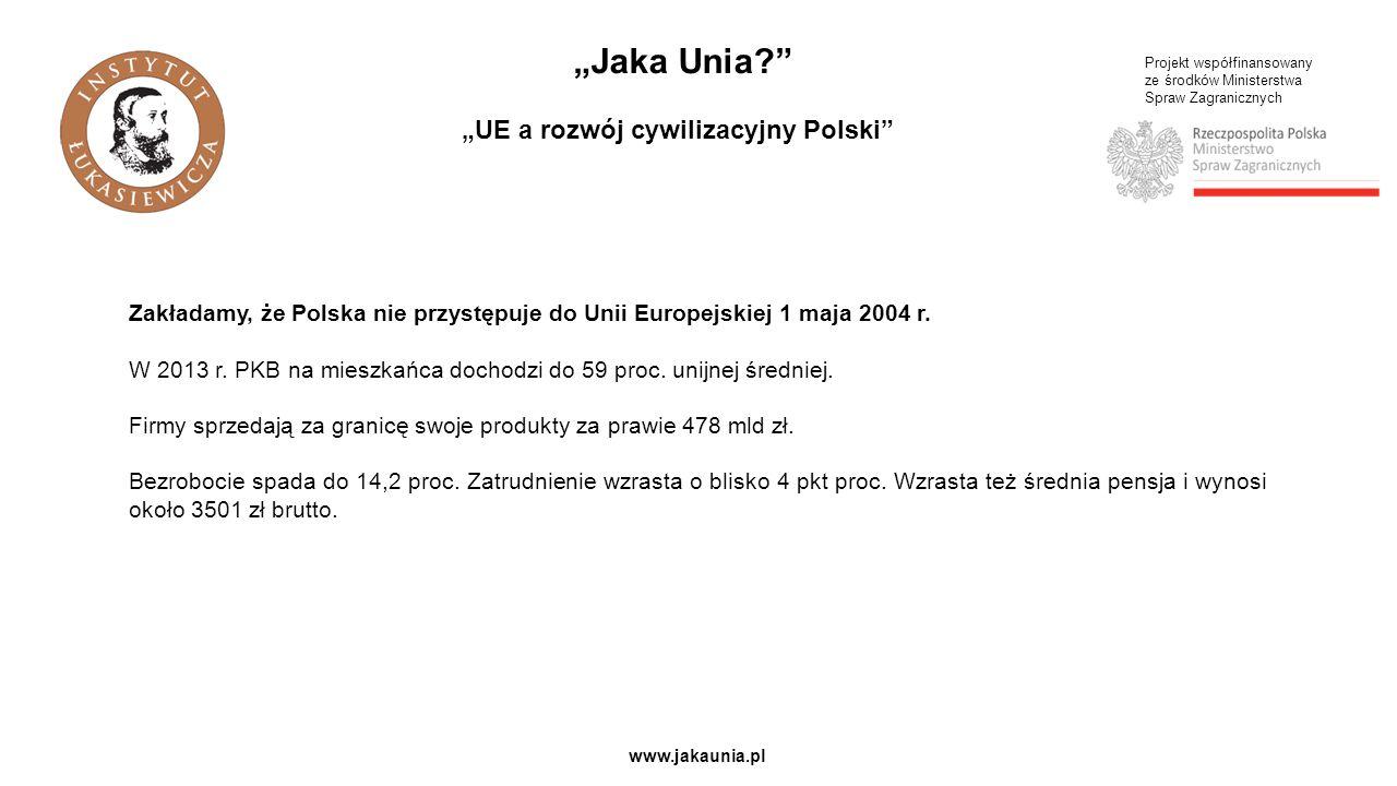 """Projekt współfinansowany ze środków Ministerstwa Spraw Zagranicznych www.jakaunia.pl """"Jaka Unia """"UE a rozwój cywilizacyjny Polski Zakładamy, że Polska nie przystępuje do Unii Europejskiej 1 maja 2004 r."""