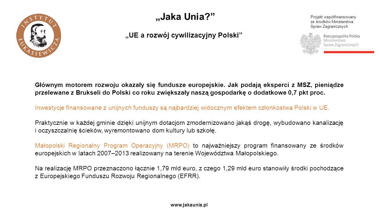 """Projekt współfinansowany ze środków Ministerstwa Spraw Zagranicznych www.jakaunia.pl """"Jaka Unia """"UE a rozwój cywilizacyjny Polski Głównym motorem rozwoju okazały się fundusze europejskie."""