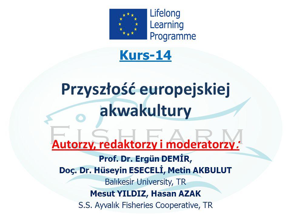Kurs-14 Przyszłość europejskiej akwakultury Autorzy, redaktorzy i moderatorzy : Prof. Dr. Ergün DEMİR, Doç. Dr. Hüseyin ESECELİ, Metin AKBULUT Balıkes