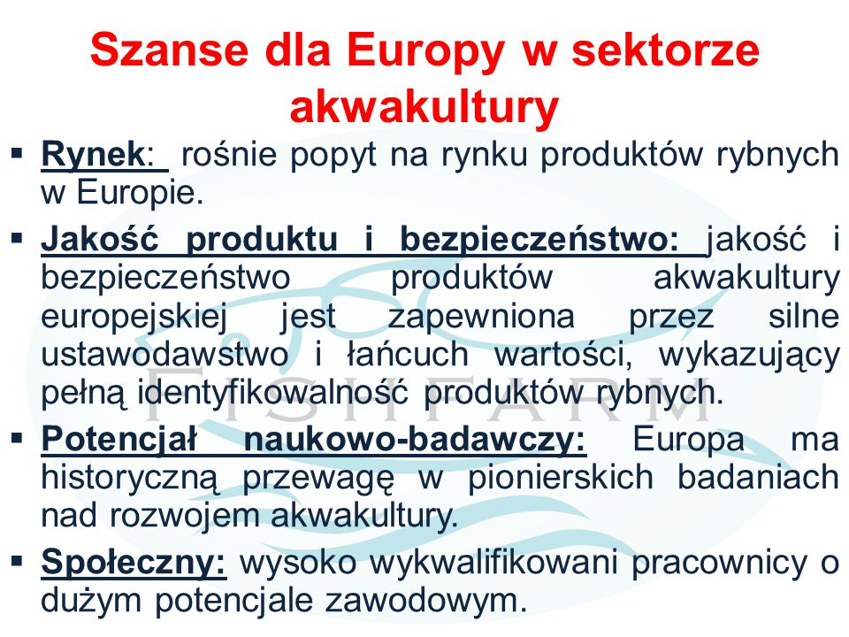 Szanse dla Europy w sektorze akwakultury  Rynek: rośnie popyt na rynku produktów rybnych w Europie.  Jakość produktu i bezpieczeństwo: jakość i bezp