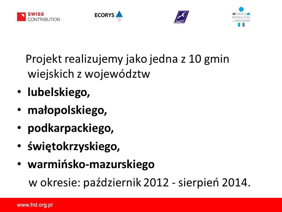 www.frd.org.pl Projekt realizujemy jako jedna z 10 gmin wiejskich z województw lubelskiego, małopolskiego, podkarpackiego, świętokrzyskiego, warmińsko-mazurskiego w okresie: październik 2012 - sierpień 2014.