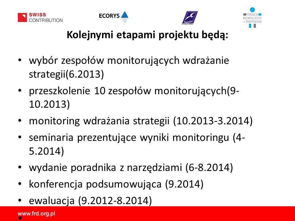 www.frd.org.pl Kolejnymi etapami projektu będą: wybór zespołów monitorujących wdrażanie strategii(6.2013) przeszkolenie 10 zespołów monitorujących(9- 10.2013) monitoring wdrażania strategii (10.2013-3.2014) seminaria prezentujące wyniki monitoringu (4- 5.2014) wydanie poradnika z narzędziami (6-8.2014) konferencja podsumowująca (9.2014) ewaluacja (9.2012-8.2014)