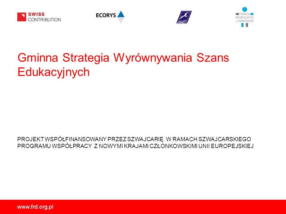 www.frd.org.pl Gminna Strategia Wyrównywania Szans Edukacyjnych PROJEKT WSPÓŁFINANSOWANY PRZEZ SZWAJCARIĘ W RAMACH SZWAJCARSKIEGO PROGRAMU WSPÓŁPRACY Z NOWYMI KRAJAMI CZŁONKOWSKIMI UNII EUROPEJSKIEJ