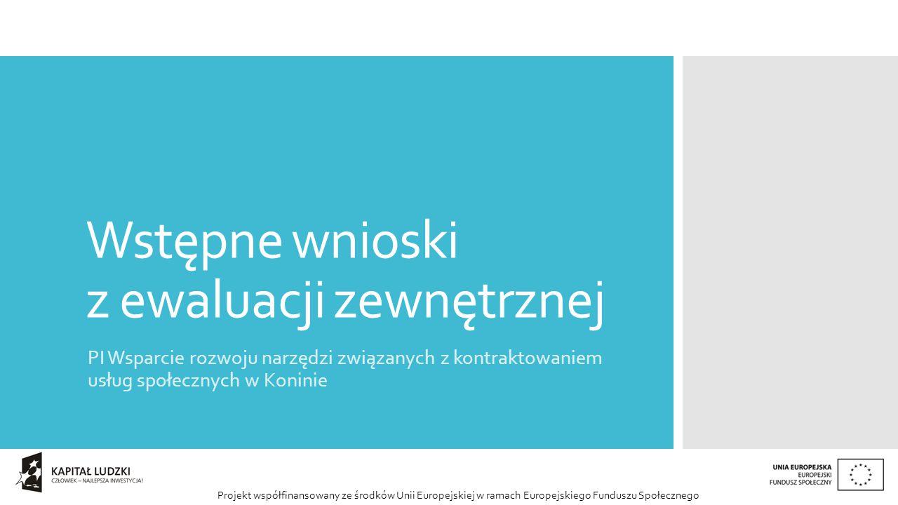 Projekt współfinansowany ze środków Unii Europejskiej w ramach Europejskiego Funduszu Społecznego Wstępne wnioski z ewaluacji zewnętrznej PI Wsparcie rozwoju narzędzi związanych z kontraktowaniem usług społecznych w Koninie