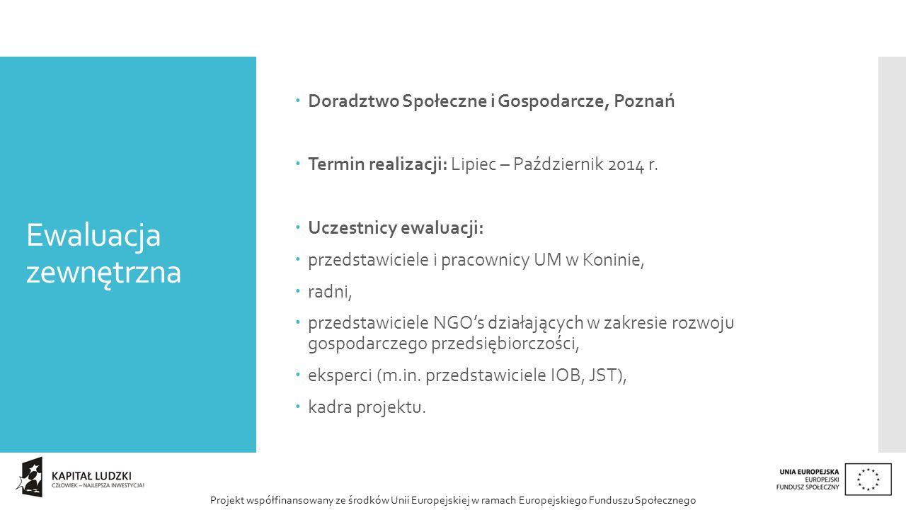 Projekt współfinansowany ze środków Unii Europejskiej w ramach Europejskiego Funduszu Społecznego Ewaluacja zewnętrzna  Doradztwo Społeczne i Gospodarcze, Poznań  Termin realizacji: Lipiec – Październik 2014 r.