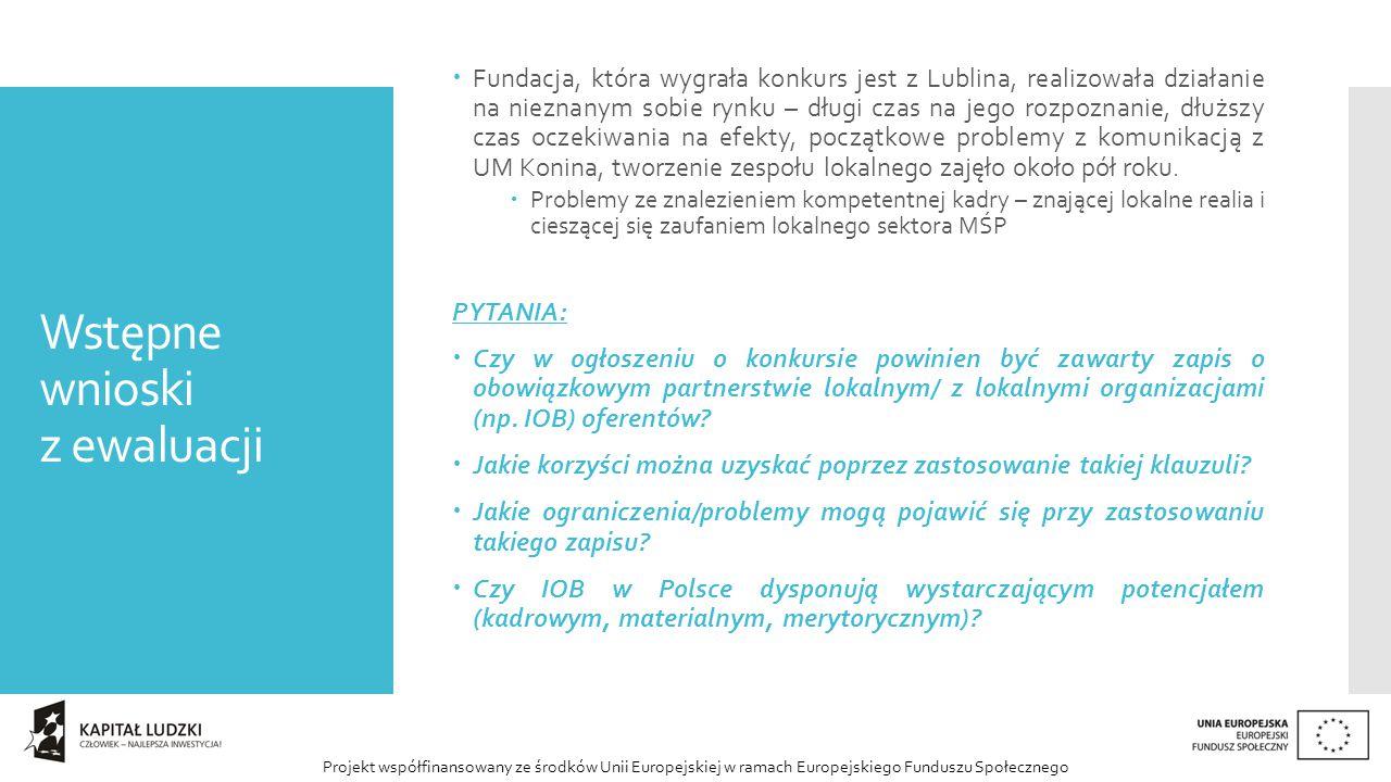 Projekt współfinansowany ze środków Unii Europejskiej w ramach Europejskiego Funduszu Społecznego Wstępne wnioski z ewaluacji  Fundacja, która wygrała konkurs jest z Lublina, realizowała działanie na nieznanym sobie rynku – długi czas na jego rozpoznanie, dłuższy czas oczekiwania na efekty, początkowe problemy z komunikacją z UM Konina, tworzenie zespołu lokalnego zajęło około pół roku.