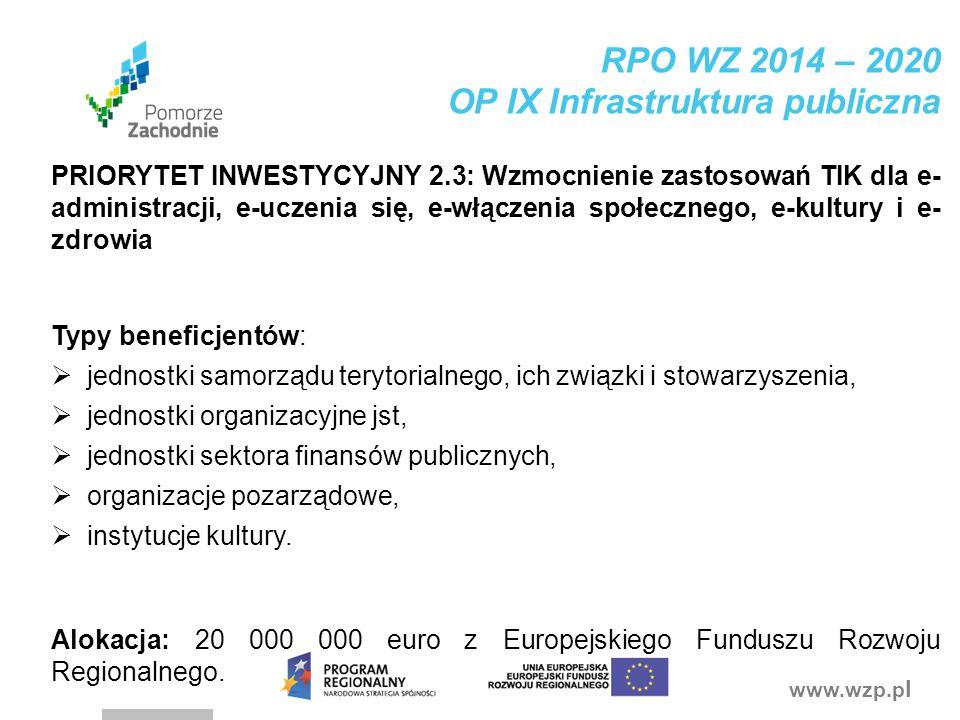 www.wzp.p l RPO WZ 2014 – 2020 OP IX Infrastruktura publiczna PRIORYTET INWESTYCYJNY 2.3: Wzmocnienie zastosowań TIK dla e- administracji, e-uczenia s