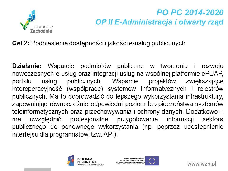 www.wzp.p l PO PC 2014-2020 OP II E-Administracja i otwarty rząd Cel 2: Podniesienie dostępności i jakości e-usług publicznych Działanie: Wsparcie pod