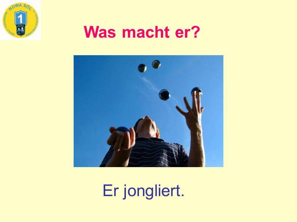 Was macht er? Er jongliert.