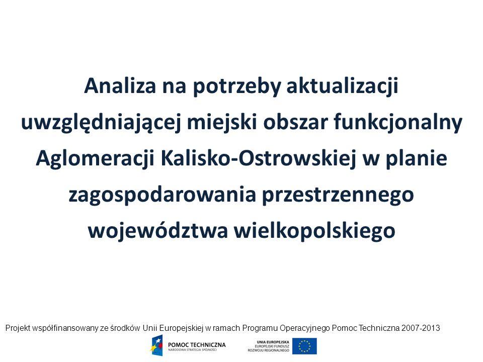 Analiza na potrzeby aktualizacji uwzględniającej miejski obszar funkcjonalny Aglomeracji Kalisko-Ostrowskiej w planie zagospodarowania przestrzennego województwa wielkopolskiego Projekt współfinansowany ze środków Unii Europejskiej w ramach Programu Operacyjnego Pomoc Techniczna 2007-2013