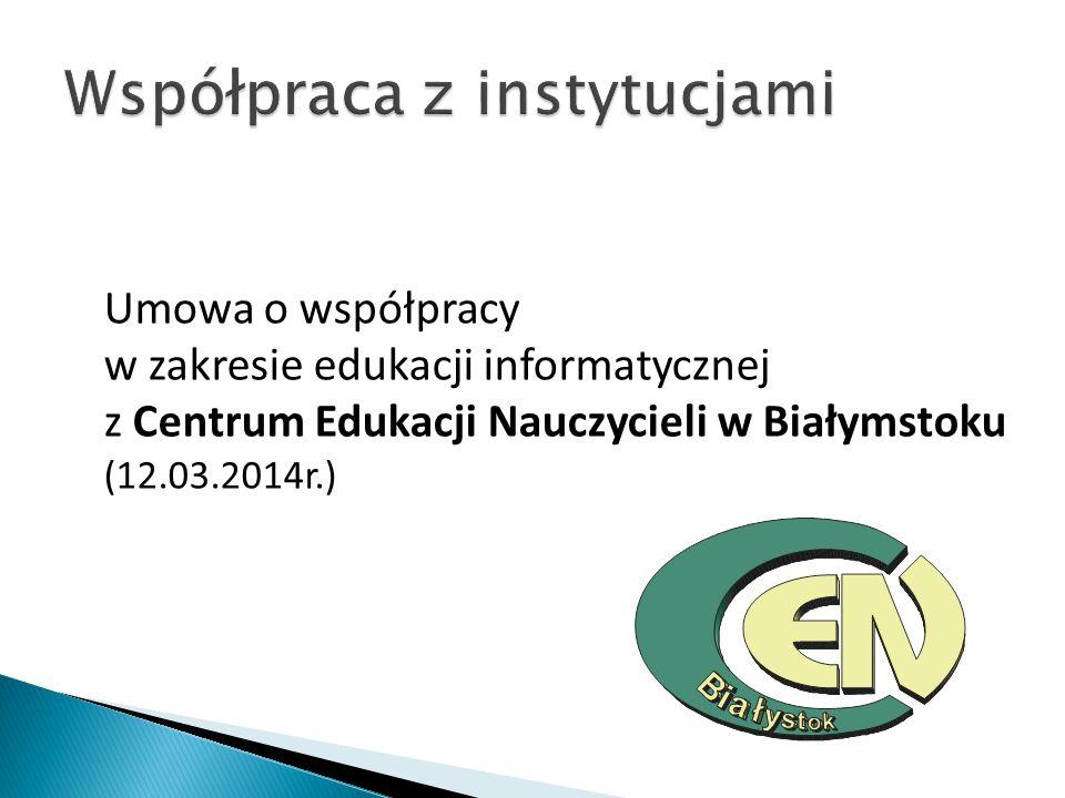 Umowa o współpracy w zakresie edukacji informatycznej z Centrum Edukacji Nauczycieli w Białymstoku (12.03.2014r.)