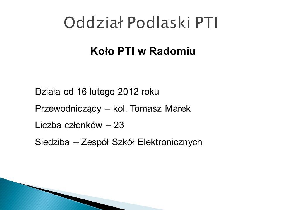Działa od 16 lutego 2012 roku Przewodniczący – kol. Tomasz Marek Liczba członków – 23 Siedziba – Zespół Szkół Elektronicznych Koło PTI w Radomiu