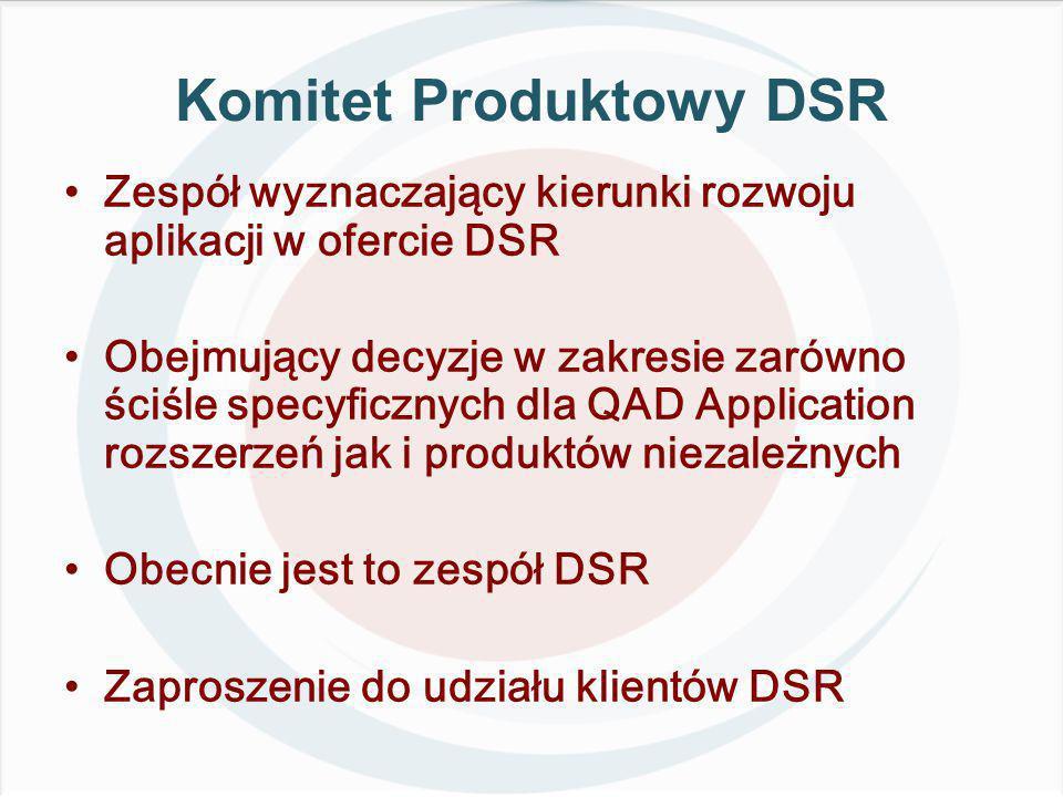 Komitet Produktowy DSR Zespół wyznaczający kierunki rozwoju aplikacji w ofercie DSR Obejmujący decyzje w zakresie zarówno ściśle specyficznych dla QAD Application rozszerzeń jak i produktów niezależnych Obecnie jest to zespół DSR Zaproszenie do udziału klientów DSR