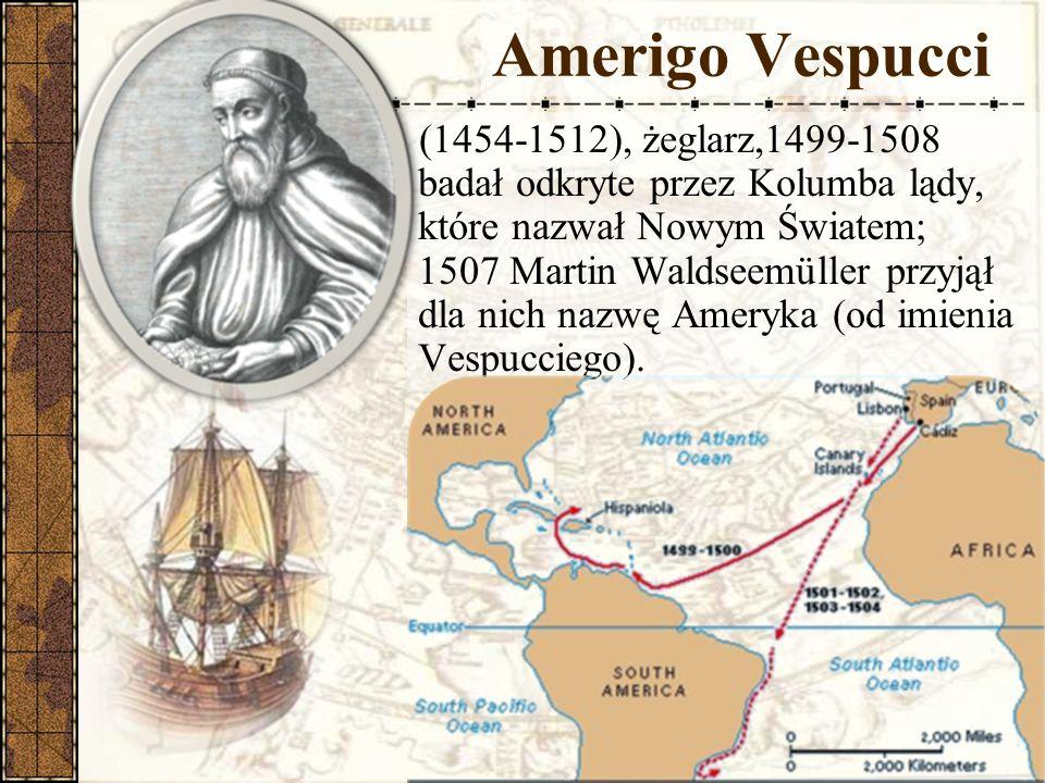 Amerigo Vespucci (1454-1512), żeglarz,1499-1508 badał odkryte przez Kolumba lądy, które nazwał Nowym Światem; 1507 Martin Waldseemüller przyjął dla nich nazwę Ameryka (od imienia Vespucciego).