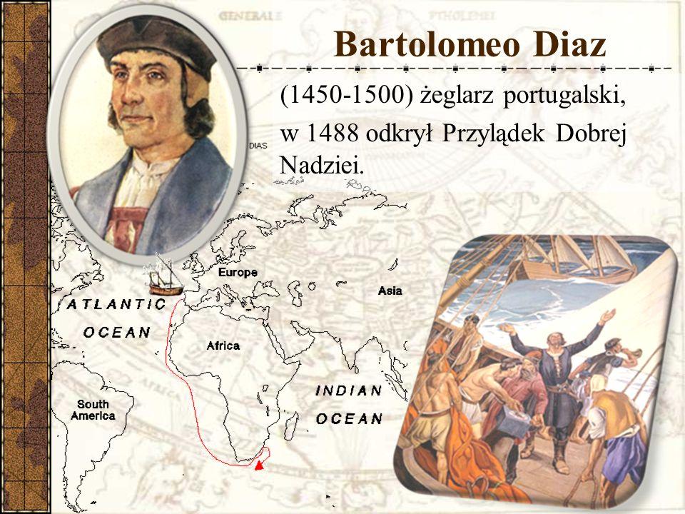 Bartolomeo Diaz (1450-1500) żeglarz portugalski, w 1488 odkrył Przylądek Dobrej Nadziei.
