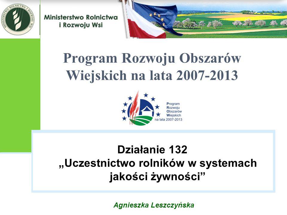 """Agnieszka Leszczyńska Program Rozwoju Obszarów Wiejskich na lata 2007-2013 Działanie 132 """"Uczestnictwo rolników w systemach jakości żywności"""