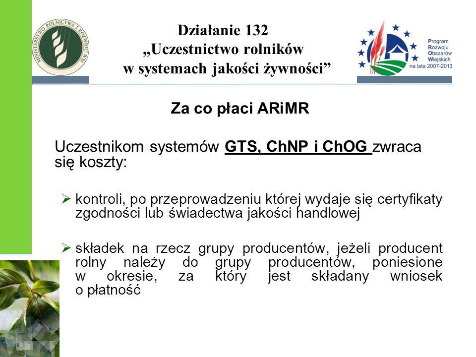 """Działanie 132 """"Uczestnictwo rolników w systemach jakości żywności Za co płaci ARiMR Uczestnikom systemów GTS, ChNP i ChOG zwraca się koszty:  kontroli, po przeprowadzeniu której wydaje się certyfikaty zgodności lub świadectwa jakości handlowej  składek na rzecz grupy producentów, jeżeli producent rolny należy do grupy producentów, poniesione w okresie, za który jest składany wniosek o płatność"""