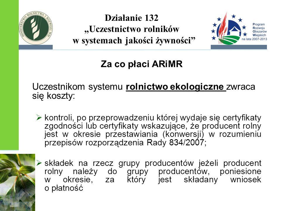 """Działanie 132 """"Uczestnictwo rolników w systemach jakości żywności Za co płaci ARiMR Uczestnikom systemu rolnictwo ekologiczne zwraca się koszty:  kontroli, po przeprowadzeniu której wydaje się certyfikaty zgodności lub certyfikaty wskazujące, że producent rolny jest w okresie przestawiania (konwersji) w rozumieniu przepisów rozporządzenia Rady 834/2007;  składek na rzecz grupy producentów jeżeli producent rolny należy do grupy producentów, poniesione w okresie, za który jest składany wniosek o płatność"""