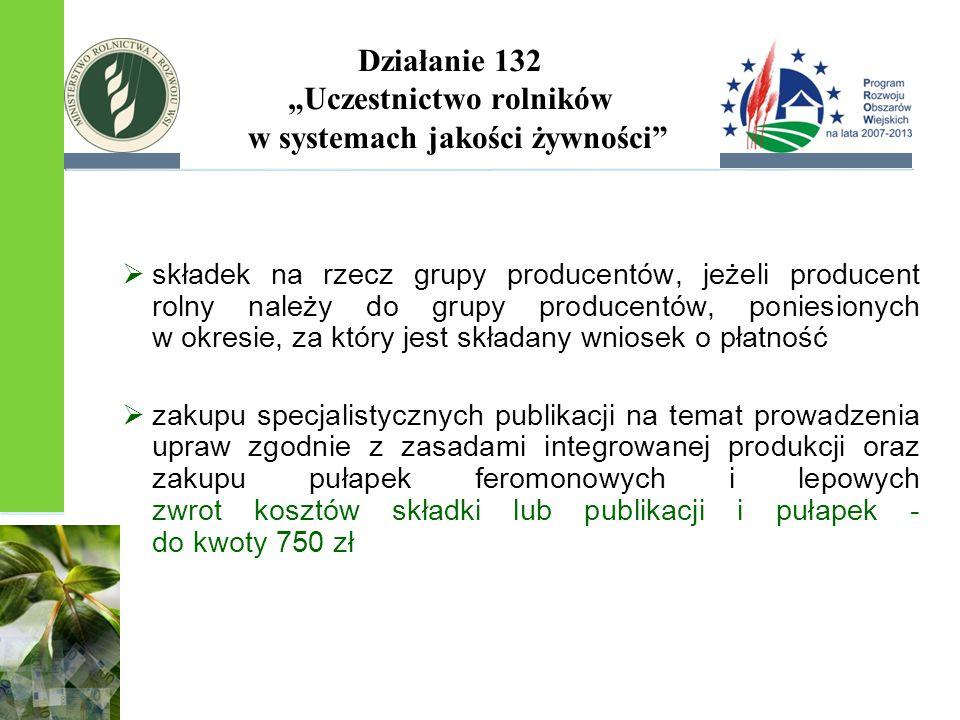 """Działanie 132 """"Uczestnictwo rolników w systemach jakości żywności  składek na rzecz grupy producentów, jeżeli producent rolny należy do grupy producentów, poniesionych w okresie, za który jest składany wniosek o płatność  zakupu specjalistycznych publikacji na temat prowadzenia upraw zgodnie z zasadami integrowanej produkcji oraz zakupu pułapek feromonowych i lepowych zwrot kosztów składki lub publikacji i pułapek - do kwoty 750 zł"""