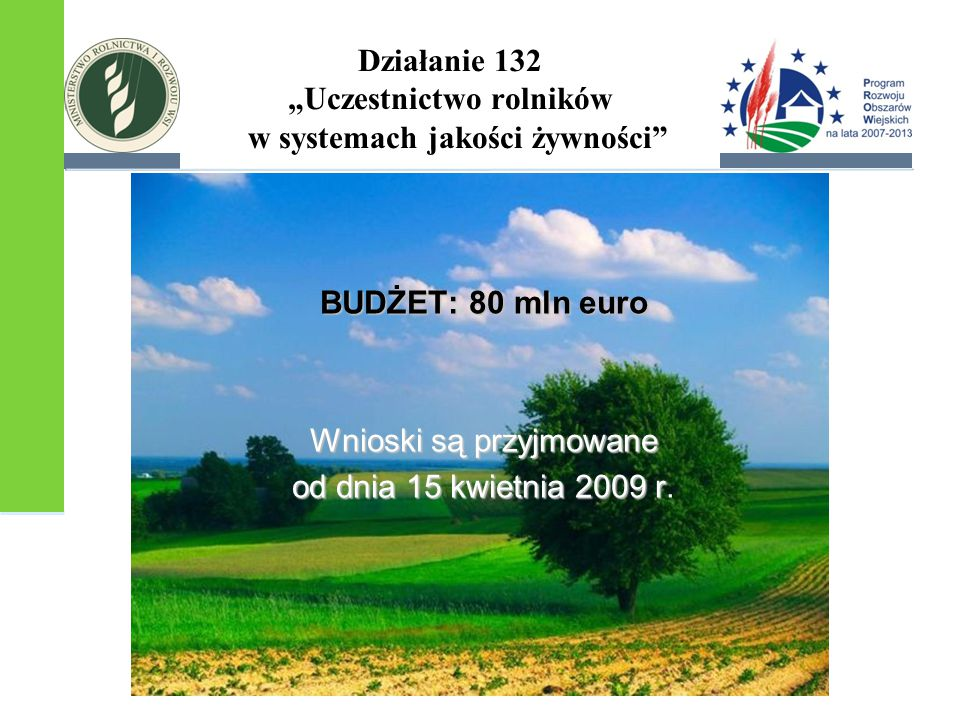 """Działanie 132 """"Uczestnictwo rolników w systemach jakości żywności BUDŻET: 80 mln euro Wnioski są przyjmowane od dnia 15 kwietnia 2009 r od dnia 15 kwietnia 2009 r."""
