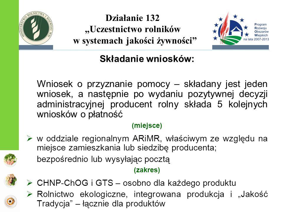 """Działanie 132 """"Uczestnictwo rolników w systemach jakości żywności Składanie wniosków: Wniosek o przyznanie pomocy – składany jest jeden wniosek, a następnie po wydaniu pozytywnej decyzji administracyjnej producent rolny składa 5 kolejnych wniosków o płatność (miejsce)  w oddziale regionalnym ARiMR, właściwym ze względu na miejsce zamieszkania lub siedzibę producenta; bezpośrednio lub wysyłając pocztą (zakres)  CHNP-ChOG i GTS – osobno dla każdego produktu  Rolnictwo ekologiczne, integrowana produkcja i """"Jakość Tradycja – łącznie dla produktów"""