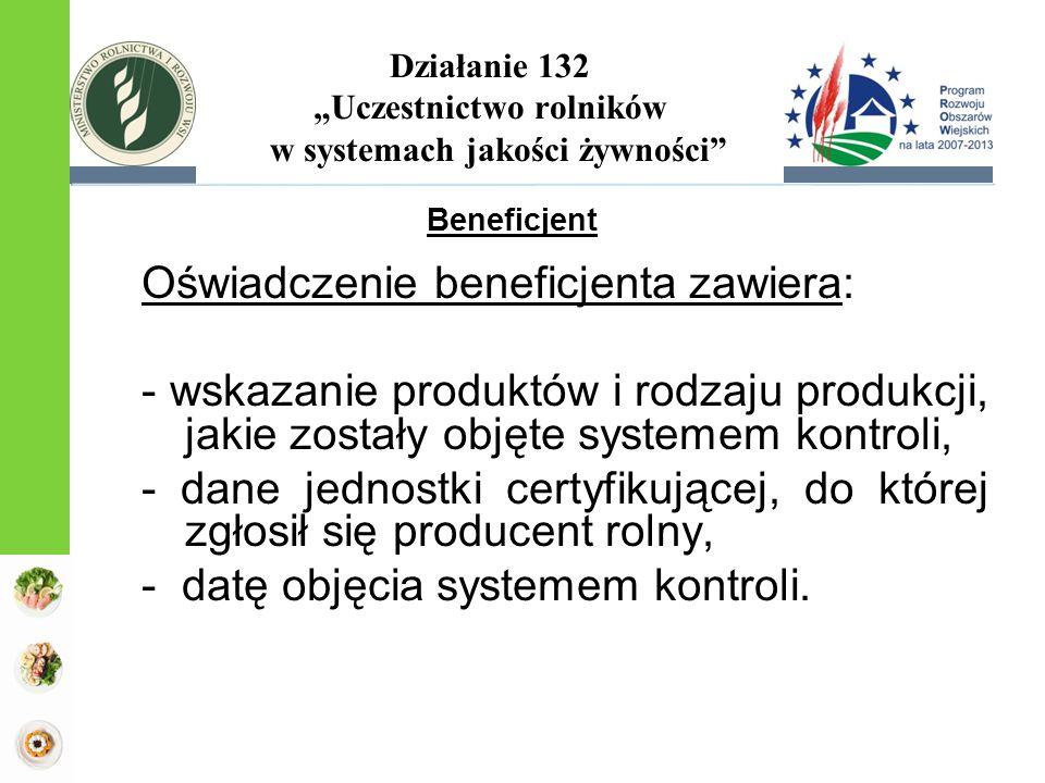 """Działanie 132 """"Uczestnictwo rolników w systemach jakości żywności Oświadczenie beneficjenta zawiera: - wskazanie produktów i rodzaju produkcji, jakie zostały objęte systemem kontroli, - dane jednostki certyfikującej, do której zgłosił się producent rolny, - datę objęcia systemem kontroli."""