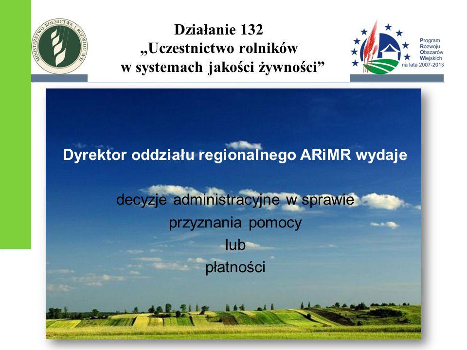 """Działanie 132 """"Uczestnictwo rolników w systemach jakości żywności"""" Dyrektor oddziału regionalnego ARiMR wydaje decyzje administracyjne w sprawie przyz"""