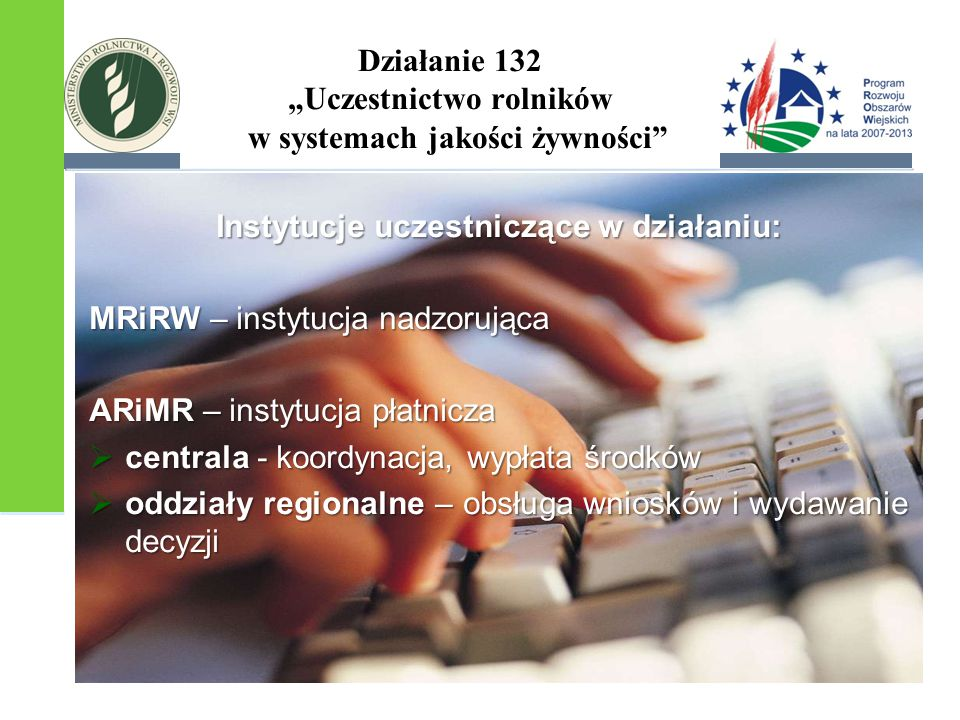 """Działanie 132 """"Uczestnictwo rolników w systemach jakości żywności"""" Instytucje uczestniczące w działaniu: MRiRW – instytucja nadzorująca ARiMR – instyt"""