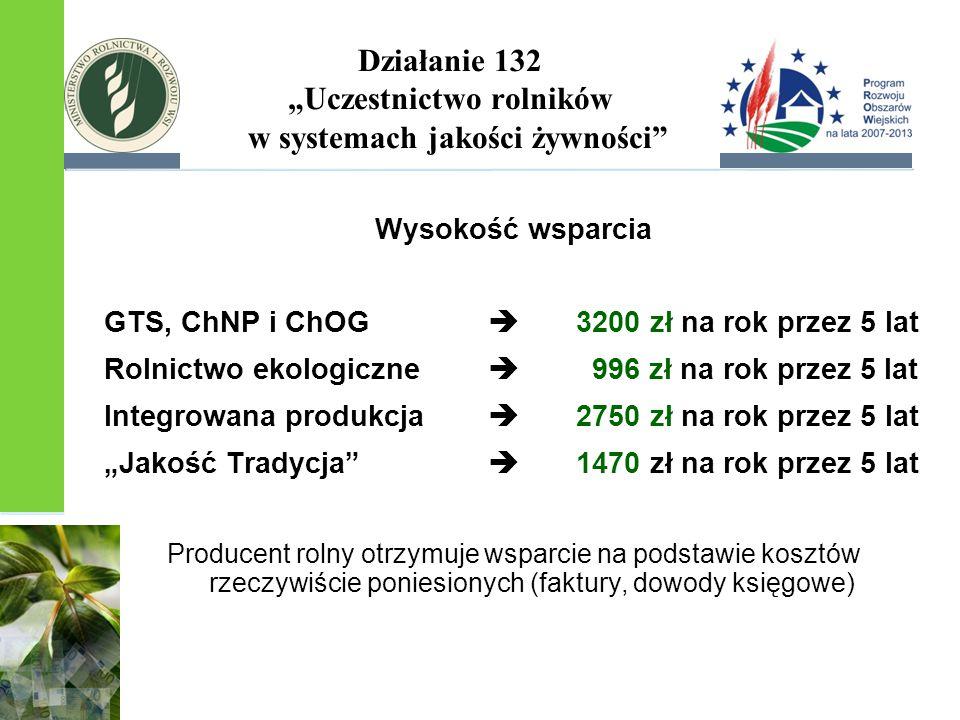 """Działanie 132 """"Uczestnictwo rolników w systemach jakości żywności Wysokość wsparcia GTS, ChNP i ChOG  3200 zł na rok przez 5 lat Rolnictwo ekologiczne  996 zł na rok przez 5 lat Integrowana produkcja  2750 zł na rok przez 5 lat """"Jakość Tradycja  1470 zł na rok przez 5 lat Producent rolny otrzymuje wsparcie na podstawie kosztów rzeczywiście poniesionych (faktury, dowody księgowe)"""